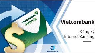 Cách đăng ký vietcombank, sử dụng dịch vụ Vietcombank Internet Banking từ A đến Z