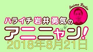 ハライチ岩井勇気のアニニャン! 2018年8月21日.