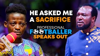 HE ASKED ME A SACRIFICE - PROFESSIONAL FOOTBALLER SPEAKS OUT