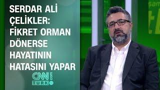 Serdar Ali Çelikler: Fikret Orman dönerse hayatının hatasını yapar