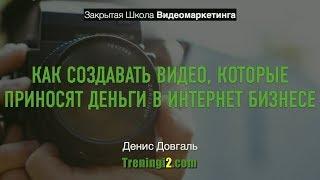 Денис Довгаль - Как создавать видео которые приносят деньги [Тренинги 2]