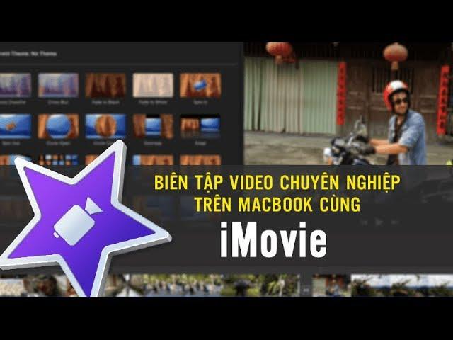 Biên tập video chuyên nghiệp trên Macbook cùng iMovie - Phan Mạnh Hưng