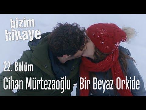 Cihan Mürtezaoğlu - Bir Beyaz Orkide - Bizim Hikaye 22. Bölüm