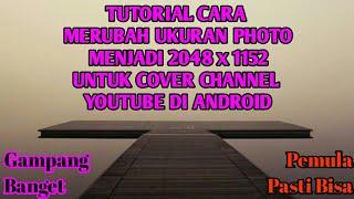 TUTORIAL CARA MERUBAH UKURAN PHOTO MENJADI 2048 x 1152 UNTUK COVER CHANNEL YOUTUBE DI ANDROID