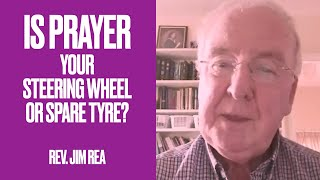 Is Prayer Your Steering Wheel or Your Spare Tyre? (Rev. Jim Rea for Divine Healing Ministries)