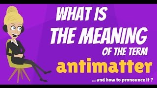 What is ANTIMATTER? What does ANTIMATTER mean? ANTIMATTER meaning, definition & explanation
