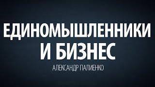 Единомышленники и бизнес. Александр Палиенко.