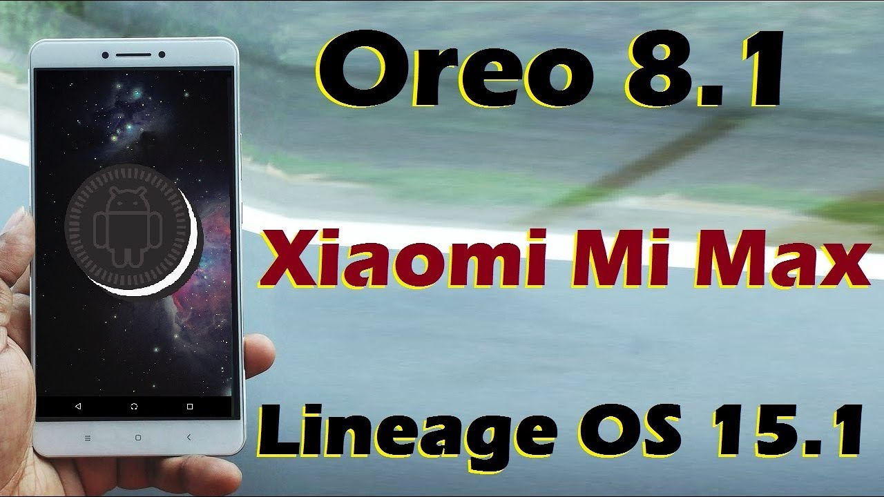 How to Install Android Oreo 8 1 in Xiaomi Mi Max and Mi Max Pro (Lineage OS  15 1) Update and Review