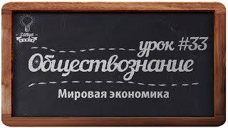 """Обществознание. ЕГЭ. Урок №33. """"Мировая экономика""""."""