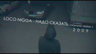 loco nigga - Надо Сказать (kамуна version) l 2009