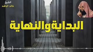 الشيخ خالد الراشد - البداية والنهاية