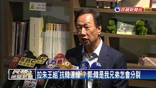 傳郭組抗韓聯盟 朱:要成立防台中心嗎?-民視新聞