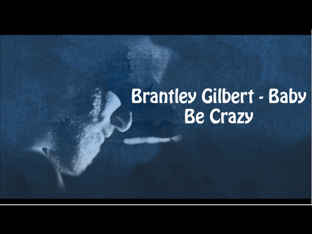brantley-gilbert-baby-be-crazy-with-lyrics-grace-campagna