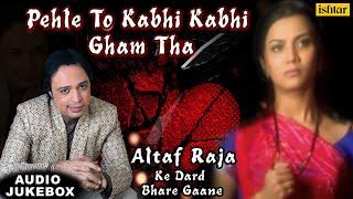 Pehle To Kabhi Kabhi Gham Tha | Altaf Raja Ke Dard Bhare Gaane | Superhit Album Songs of Altaf Raja