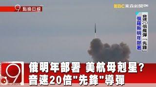 """美航母戰鬥群剋星? 俄明年部署音速20倍""""先鋒""""導彈《9點換日線》2018.12.27"""