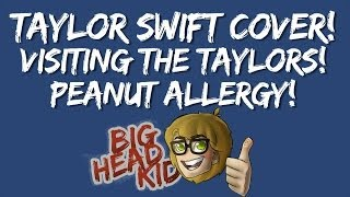 Big Head Kid: Taylor Swift Cover, Visiting the Taylors, Peanut Allergy