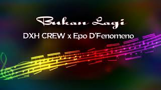 BUKAN LAGI - DXH CREW x Epo D'Fenomeno (  Audio)