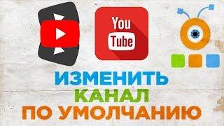 Как Изменить Канал По Умолчанию на YouTube | Как Настроить Канал По Умолчанию на YouTube