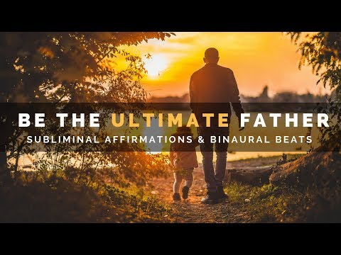 BE THE ULTIMATE FATHER SUBLIMINAL | Develop Intelligent Parenting Skills