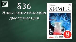 """Габриелян О. С. 8 класс §36 """"Электролитическая диссоциация""""."""
