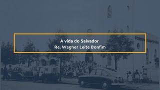 A vida do Salvador - Rev. Wagner Leite Bonfim