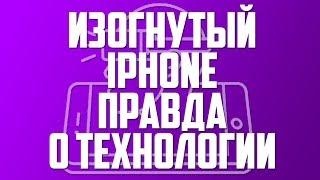 ИЗОГНУТЫЙ iPHONE - ПРАВДА О ТЕХНОЛОГИИ