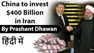 China to invest $400 Billion in Iran and Impact on India Current Affairs 2019