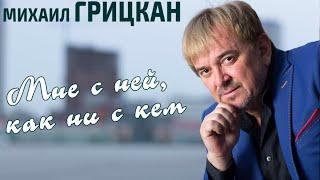 Михаил Грицкан - Мне с ней как ни с кем