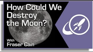 How Could We Destroy the Moon?
