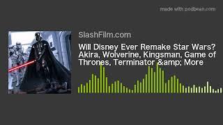 Will Disney Ever Remake Star Wars? Akira, Wolverine, Kingsman, Game of Thrones, Terminator & Mor