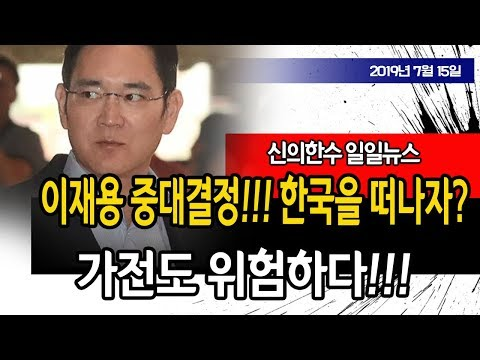 (일일뉴스) 이재용 중대결정!!! 한국을 떠나자!!! 가전도 위험!!! / 신의한수 19.07.15