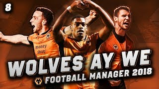 Wolves Ay We #8 - PANIC BUYS - Football Manager 2018 Let's Play