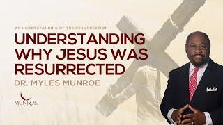 Understanding Why Jesus Was Resurrected | Dr. Myles Munroe