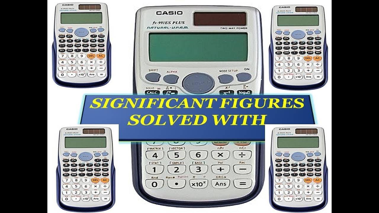 SIGNIFICANT FIGURES SOLVED WITH CASIO 991 ES PLUS CALCULATOR
