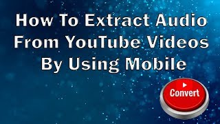 How To Extract Audio From YouTube Videos By Using Mobile