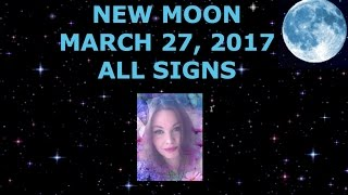 NEW MOON MARCH 27, 2017 ALL SIGNS