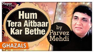 Hum Tera Aitbaar Kar Bethe   Parvez Mehdi   Sad Romantic Ghazals   Nupur Audio