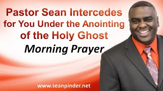 PASTOR SEAN INTERCEDES FOR YOU UNDER THE ANOINTING OF THE HOLY GHOST - MORNING PRAYER
