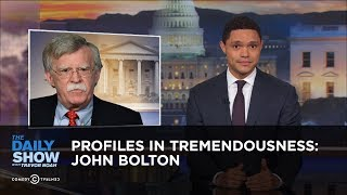 Profiles in Tremendousness: John Bolton | The Daily Show