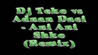 Dj Teko vs Adnan Daci - Ani Ani Shko (Remix)