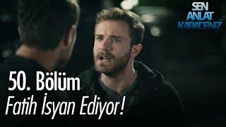 Fatih isyan ediyor - Sen Anlat Karadeniz 50. Bölüm