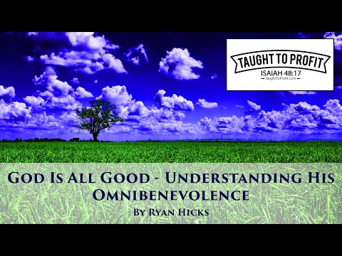 God Is All Good - Understanding His Omnibenevolence - Brother Ryan Hicks - Taught To Profit