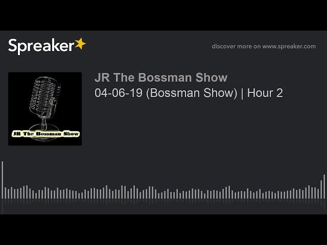 04-06-19 (Bossman Show)   Hour 2 (made with Spreaker)