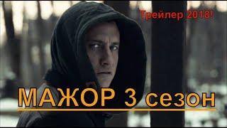 МАЖОР 3 сезон Официальный трейлер 2018, Русские фильмы, новинки 2018