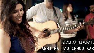 Abhi Na Jao Chhod Kar | Shashaa Tirupati