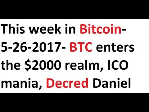 This week in Bitcoin- 5-26-2017- BTC enters the $2000 realm, ICO mania, Decred Daniel