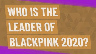 Who is the leader of Blackpink 2020?