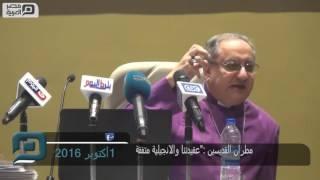 """مصر العربية   مطران القديسين :""""عقيدتنا والانجيلية متفقة"""