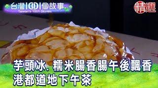 【台灣1001個故事 精選】芋頭冰.糯米腸香腸午後飄香 港都道地下午茶