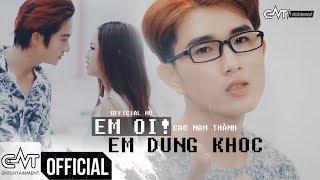 MV Em Ơi Em Đừng Khóc - Cao Nam Thành